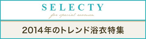 【SELECTY】2014年はどんな浴衣を着る?高品質で大人なトレンド浴衣特集