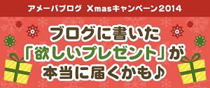 アメーバブログ Xmasキャンペーン2014~ブログに書いた「欲しいプレゼント」が本当に届くかも~