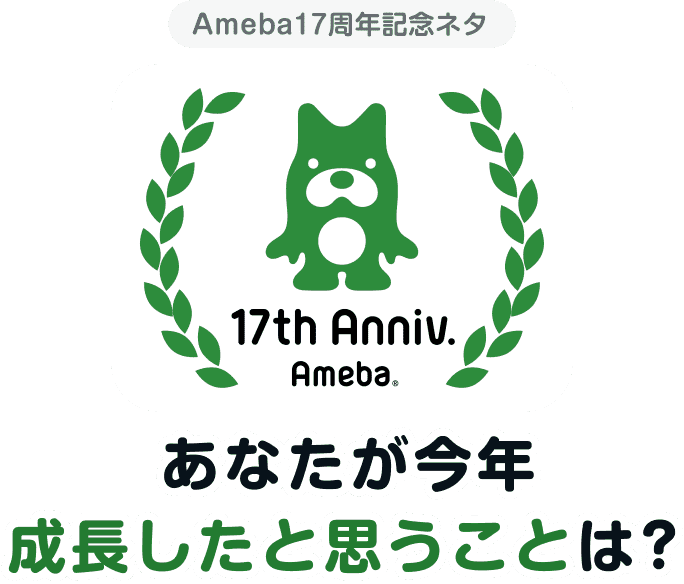 17th Anniv. Ameba あなたが今年成長したと思うことは?