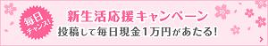新生活応援キャンペーン【投稿で毎日現金1万円が当たる!】